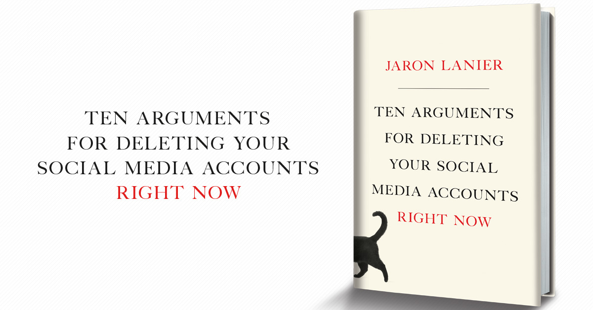 Jaron Lanier, Ten Arguments for Deleting Your Social Media Accounts Right now