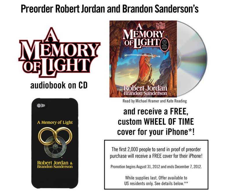 Preorder the A MEMORY OF LIGHT audiobook on CD (read by Michael Kramer and Kate Reading) and receive a free, custom Wheel of Time cover for your iPhone 4 or 4S. While supplies last: for the first 2,000 people to send in proof of preorder purchase. Ends December 7, 2012. Offer available to US residents only.